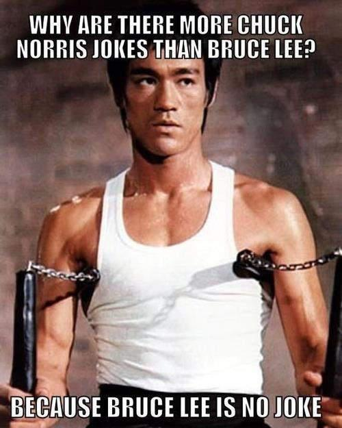 Why are there more Chuck Norris jokes than Bruce Lee? Because Bruce